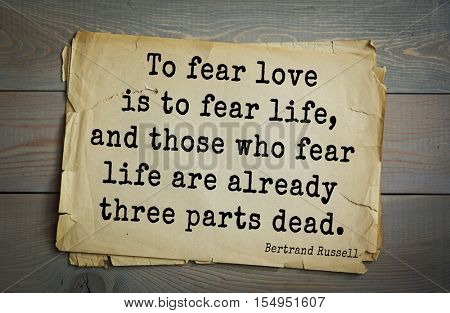 Top 35 quotes by Bertrand Russell - British philosopher, logician, mathematician, historian, writer, Nobel laureate To fear love is to fear life, and those who fear life are already three parts dead.