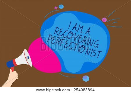 Conceptual hand writing showing I Am A Recovering Perfectionist. Business photo text Obsessive compulsive disorder recovery Man holding Megaphone loudspeaker screaming talk speech bubble. poster