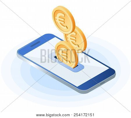 Flat Isometric Illustration Of Euro Coins Droping Into Slot At The Mobile Phone Screen. The Depositi