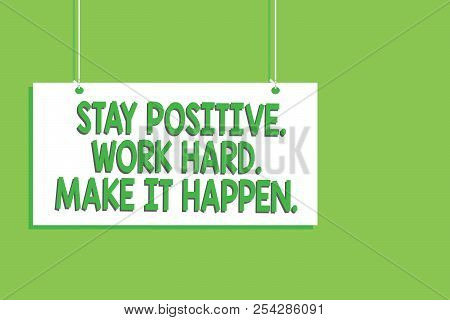 Handwriting Text Stay Positive. Work Hard. Make It Happen.. Concept Meaning Inspiration Motivation A