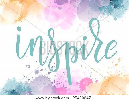 Inspire Hand Lettering Phrase On Watercolor Imitation Background With Color Splashes Frame.  Modern