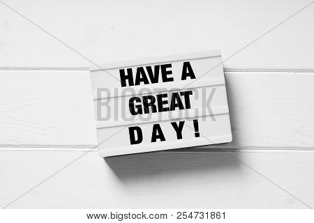 Have A Great Day Motivational Text On Light Box Light Box Sign On White Wooden Background