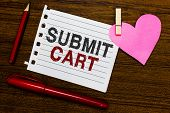 Word writing text Submit Cart. Business concept for Sending shopping list of online items Proceed checkout Notebook piece paper markers clothespin holding heart wooden background. poster