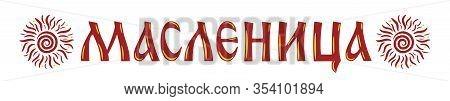 Lettering With Shrovetide Or Maslenitsa And Sun. Russian Carnival, Mardi Gras, Pancake Week, Shrove