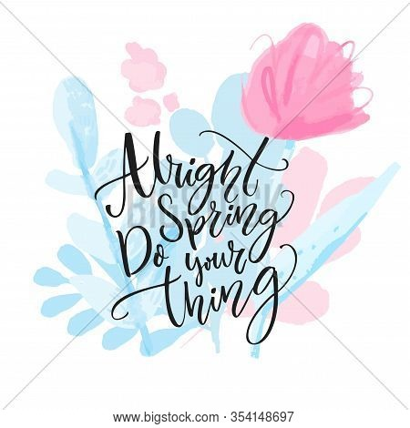Alright Spring, Do Your Thing. Inspirational Calligraphy Quote On Watercolor Flowers And Branches. D