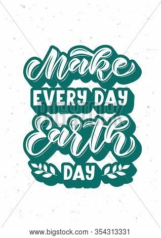 Make Every Day Earth Day Hand Drawn Lettering. Template For, Banner, Poster, Flyer, Greeting Card, W