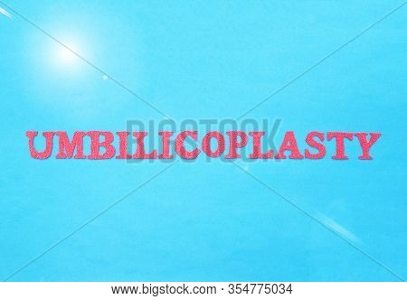 The Word Umbilicoplasty In Red Letters On A Blue Background. The Concept Of Plastic Surgery To Chang