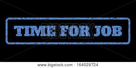 Blue rubber seal stamp with Time For Job text. Vector caption inside rounded rectangular shape. Grunge design and dirty texture for watermark labels. Horisontal emblem on a black background.