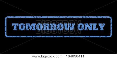 Blue rubber seal stamp with Tomorrow Only text. Vector caption inside rounded rectangular frame. Grunge design and scratched texture for watermark labels. Horisontal sticker on a black background.