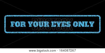 Light Blue rubber seal stamp with For Your Eyes Only text. Vector message inside rounded rectangular shape. Grunge design and scratched texture for watermark labels.