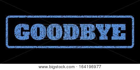 Blue rubber seal stamp with Goodbye text. Vector message inside rounded rectangular frame. Grunge design and dirty texture for watermark labels. Horisontal emblem on a black background.