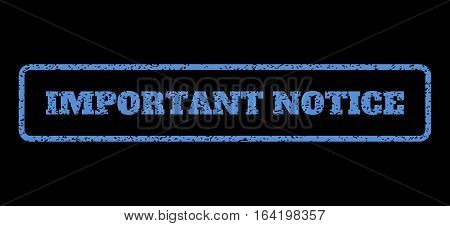 Blue rubber seal stamp with Important Notice text. Vector message inside rounded rectangular shape. Grunge design and scratched texture for watermark labels. Horisontal sign on a black background.