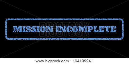 Blue rubber seal stamp with Mission Incomplete text. Vector caption inside rounded rectangular shape. Grunge design and scratched texture for watermark labels. Horisontal sign on a black background.