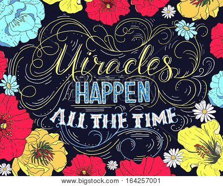 Miracles happen all the time. Hand drawn vector phrase isolated on black background with colorful flowers. Lettering for posters cards design t-short.