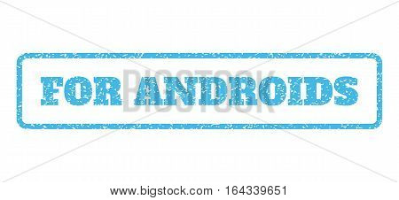 Light Blue rubber seal stamp with For Androids text. Vector tag inside rounded rectangular banner. Grunge design and dirty texture for watermark labels. Horisontal emblem on a white background.