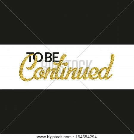 To Be Continued banner on black background. Golden texture text with glitter sequins. White stripe. Design for show or event invitation, after-party, movie, ad. Vector EPS10 illustration.