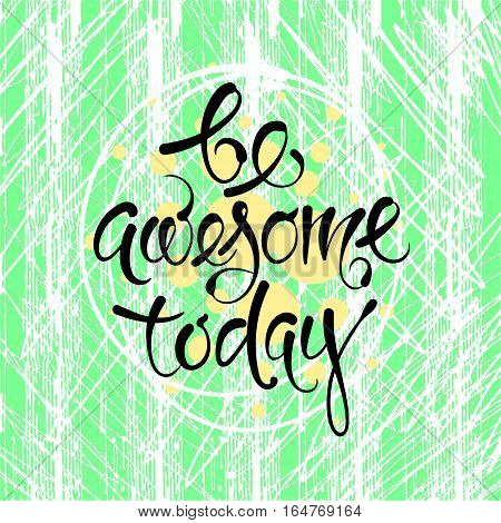 Be awesome today. Vector hand drawn letters on the texture background, motivation, postcard, print for clothing EPS10