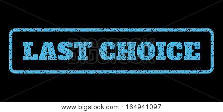Light Blue rubber seal stamp with Last Choice text. Vector message inside rounded rectangular banner. Grunge design and scratched texture for watermark labels. Horisontal sign on a black background.