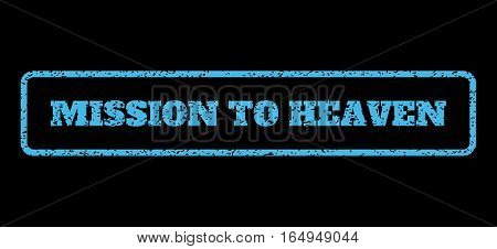 Light Blue rubber seal stamp with Mission To Heaven text. Vector caption inside rounded rectangular banner. Grunge design and dust texture for watermark labels.