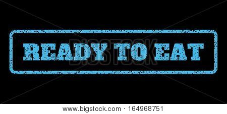 Light Blue rubber seal stamp with Ready To Eat text. Vector caption inside rounded rectangular shape. Grunge design and scratched texture for watermark labels. Horisontal emblem on a black background.