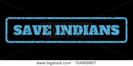 Light Blue rubber seal stamp with Save Indians text. Vector tag inside rounded rectangular shape. Grunge design and unclean texture for watermark labels. Horisontal emblem on a black background.