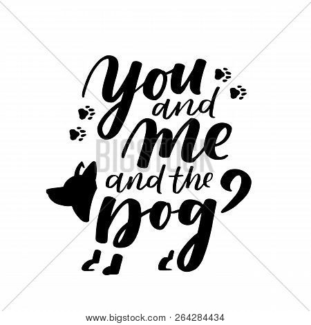 Typographical Poster About Dog Love. Vector Motivational Lettering You And Me And The Dog. Dog Adopt