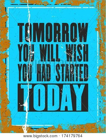 Inspiring motivation quote with text Tomorrow You Will Wish You Had Started Today. Vector typography poster design concept. Distressed old metal sign texture.
