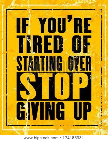 Inspiring motivation quote with text If You Are Tired Of Starting Over Stop Giving Up. Vector typography poster design concept. Distressed old metal sign texture.