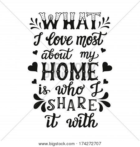Hand lettering typography poster. Calligraphic quote 'What I love most about my home is who I share it with'.For housewarming posters cards home decorations.Vector