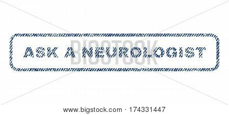 Ask a Neurologist text textile seal stamp watermark. Blue jeans fabric vectorized texture. Vector caption inside rounded rectangular banner. Rubber sign with fiber textile structure.