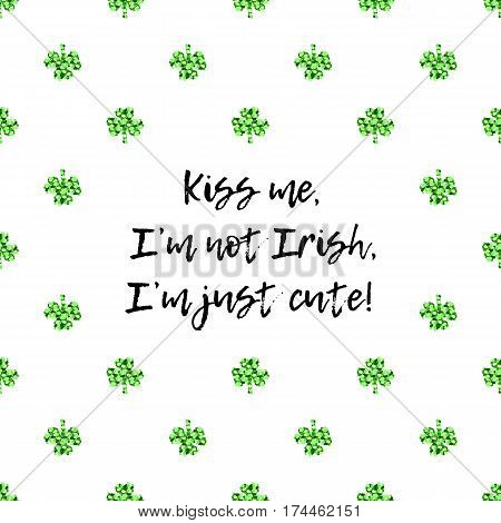 Saint Patricks Day greeting card with sparkled green clover leaves and text. Inscription - Kiss Me, I am not Irish, I am just cute