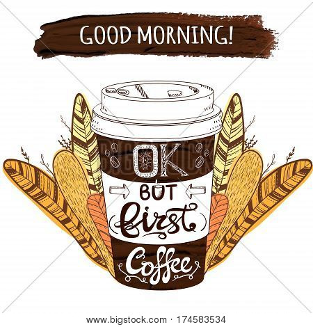 Hand drawn stylized VECTOR coffee cup and paint stroke with handwritten letters: 'Good morning OK but first coffee' and decorative plants and feathers on background
