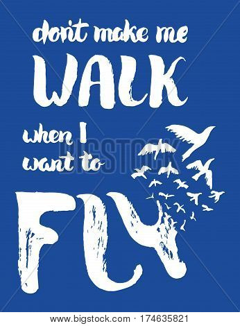 Dont make me walk when I want to fly lettering. Motivation poster with lettering and birds. Retro grunge design. Vintage card. Freedom, new beginning concept. T shirt print. Vector Illustration.