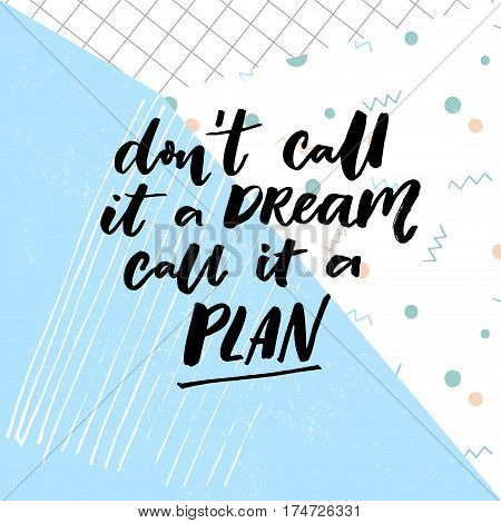 Don't call a dream, call it a plan. Motivation quote about planning and dreams
