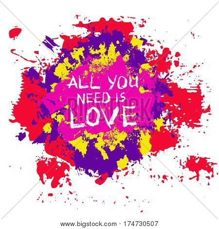 Grunge Lettering All you need is love. Burst Painted Background. Grungy words. Brush stroke design element for T-shirt, hoodie, tote bag print. Splattered blots painting. Colorful vector illustration.