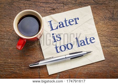 Later is too late - motivational text on napkin with a cup of coffee