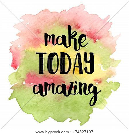 Inspirational quote Make today amazing on different colored watercolor strokes background. Modern calligraphy text. Vector illustration for posters, t-shirts and cards
