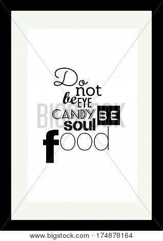 Food quote. Typographic food quotes for the menu. Do not be eye candy be soul food.