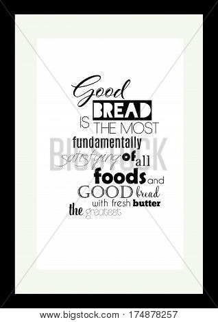 Food quote. Typographic food quotes for the menu. Good bread is the most fundamentally satisfying of all foods; and good bread with fresh butter, the greatest of feasts.