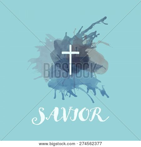 Christian Worship And Praise. Cross With Watercolor Splashes. Text : Savior