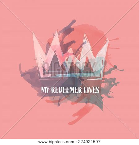 Christian Worship And Praise. Crown With Watercolor Splashes. Text : My Redeemer Lives