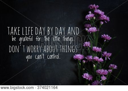 Inspirational Quote - Take Life Day By Day And Be Grateful For The Little Things. Do Not Worry About