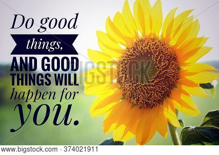 Inspirational Quote - Do Good Things, And Good Things Will Happen For You. With Closeup Background O