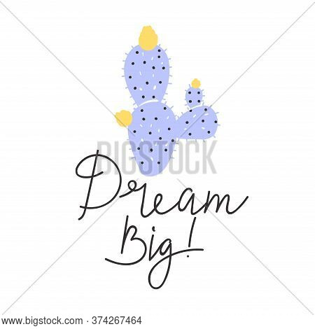 Cute Cartoon Abstract Naive Cactus Plant. Print With Dream Big Inspirational Text Message. Vector Il
