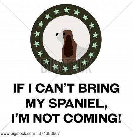 If I Can Not Bring My Spaniel, I Am Not Coming , Illustration On White Background