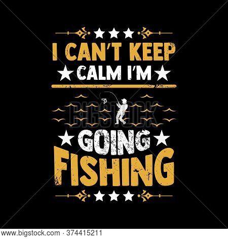 Fishing Saying Design - I Can't Keep Calm I'm Going Fishing - Fishing Typographic T Shirt Design.