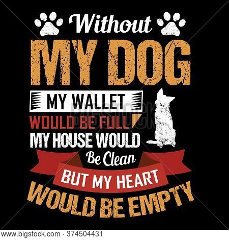 Without My Dog My Wallet Would Be Full My House Would Be Clean But My Heart Would Be Empty - Dog T S
