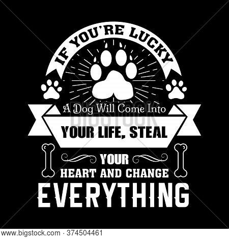 If You're Lucky A Dog Will Come Into Your Life, Steal Your Heart And Change Everything - Dog T Shirt