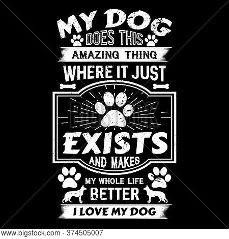 Dog Quote Design - My Dog Does This Amazing Thing Where It Just Exists And Makes Whole Life Better I