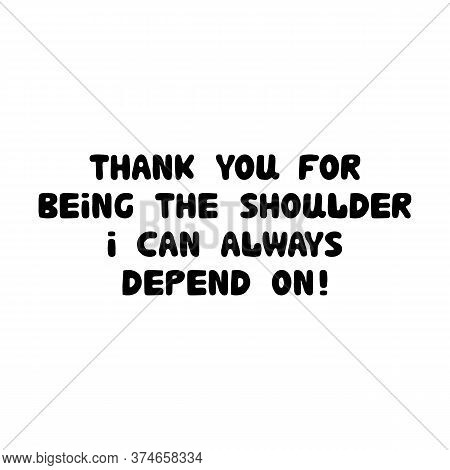 Thank You For Being The Shoulder I Can Always Depend On. Cute Hand Drawn Bauble Lettering. Isolated